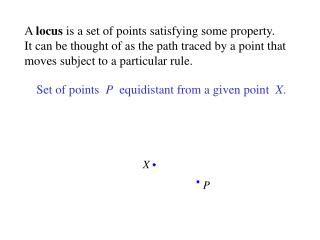 A  locus  is a set of points satisfying some property. It can be thought of as the path traced by a point that moves su
