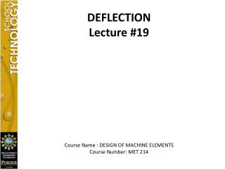 DEFLECTION Lecture #19 Course Name : DESIGN OF MACHINE ELEMENTS Course Number: MET 214