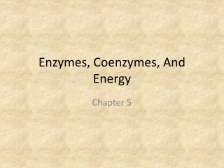 Enzymes, Coenzymes, And Energy