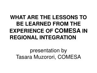 WHAT ARE THE LESSONS TO BE LEARNED FROM THE EXPERIENCE OF  COMESA  IN REGIONAL INTEGRATION 	 presentation by Tasara Muz