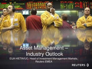 Asset Management –  Industry Outlook EIJA HIETAVUO, Head of Investment Management Markets, Reuters EMEA