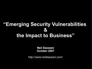 Emerging Security Vulnerabilities    the Impact to Business     Neil Daswani October 2007  neildaswani