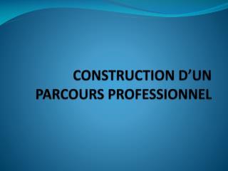 CONSTRUCTION D'UN PARCOURS PROFESSIONNEL