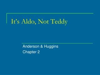 It's Aldo, Not Teddy