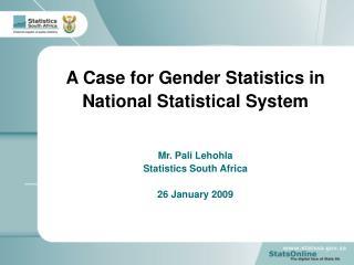 A Case for Gender Statistics in  National Statistical System Mr. Pali Lehohla  Statistics South Africa 26 January 2009