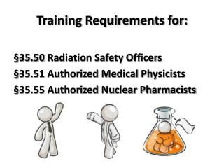 Training Requirements for:   35.50 Radiation Safety Officers  35.51 Authorized Medical Physicists  35.55 Authorized Nucl
