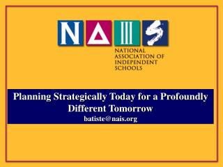 Planning Strategically Today for a Profoundly Different Tomorrow batiste@nais.org