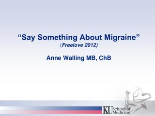 """Say Something About Migraine"" ( Freelove 2012) Anne Walling MB, ChB"