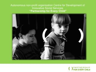 "Autonomous non-profit  organisation  Centre for Development of Innovative Social Services ""Partnership for Every Child"""