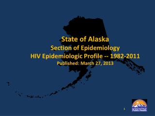 State of Alaska Section of Epidemiology HIV Epidemiologic Profile -- 1982-2011 Published: March 27, 2013