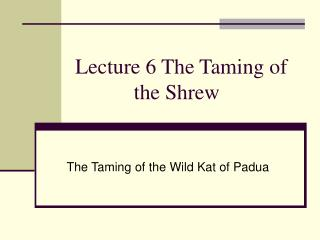 Lecture 6 The Taming of              the Shrew