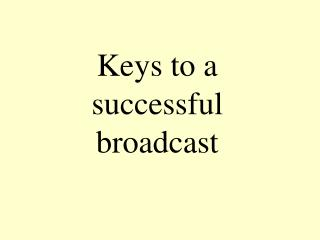 Keys to a  successful  broadcast