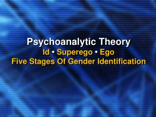 Psychoanalytic Theory Id  •  Superego • Ego Five Stages Of Gender Identification