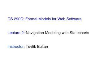 CS 290C: Formal Models for Web Software  Lecture 2:  Navigation Modeling with Statecharts Instructor:  Tevfik Bultan