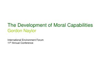 The Development of Moral Capabilities Gordon Naylor International Environment Forum 11 th  Annual Conference