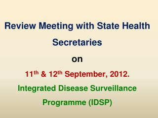 Review Meeting with State Health Secretaries  on  11 th  & 12 th  September, 2012. Integrated Disease Surveillance Prog