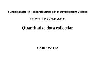 Fundamentals of Research Methods for Development Studies LECTURE 4 (2011-2012) Quantitative data collection CARLOS OYA