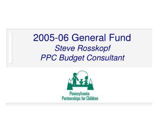 2005-06 General Fund Steve Rosskopf PPC Budget Consultant