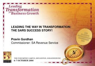 LEADING THE WAY IN TRANSFORMATION:  THE SARS SUCCESS STORY! Pravin Gordhan Commissioner: SA Revenue Service