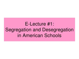 E-Lecture #1: Segregation and Desegregation in American Schools