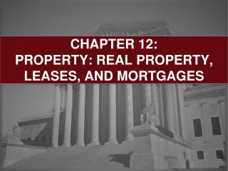 CHAPTER 12:  PROPERTY: REAL PROPERTY, LEASES, AND MORTGAGES