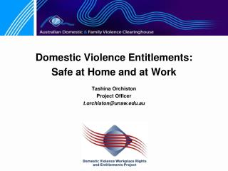 Domestic Violence Entitlements:  Safe at Home and at Work Tashina Orchiston Project Officer t.orchiston@unsw.edu.au