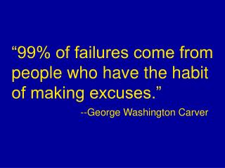 """99% of failures come from people who have the habit of making excuses.""   --George Washington Carver"