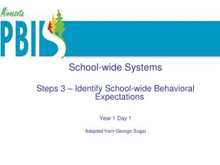 School-wide Systems  Steps 3 – Identify School-wide Behavioral Expectations Year 1 Day 1 Adapted from George Sugai