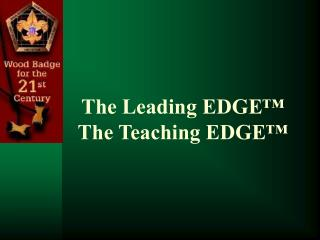 The Leading EDGE™ The Teaching EDGE™