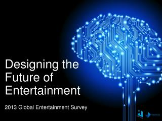 Designing  the Future of  Entertainment 2013  Global Entertainment Survey