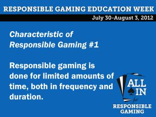 Characteristic of Responsible Gaming #1 Responsible gaming is done for limited amounts of time, both in frequency and d