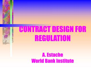 CONTRACT DESIGN FOR REGULATION A. Estache World Bank Institute