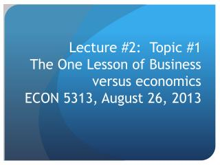 Lecture #2:  Topic #1 The One Lesson of Business versus economics ECON 5313, August 26, 2013