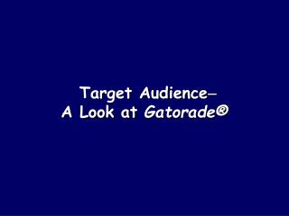 Target Audience  A Look at  Gatorade®