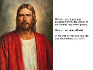Behold,  I am he who was prepared  from the foundation of the world to redeem my people.  Behold,  I am Jesus Christ .
