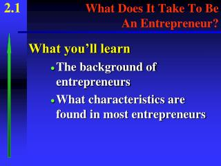2.1 What Does It Take To Be 					  An Entrepreneur?