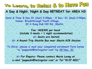 A Day & Night, Night & Day RETREAT for AREA H3 Date & Time :  8 Dec.01 (Sat) 3:00pm � 9 Dec. 01 (Sun) 2:00pm          V