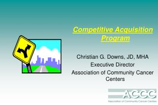 Competitive Acquisition Program Christian G. Downs, JD, MHA Executive Director  Association of Community Cancer Centers