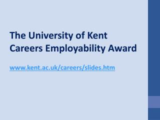 The University of Kent  Careers Employability Award www.kent.ac.uk/careers/slides.htm