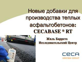 Новые добавки для производства теплых асфальтобетонов : CECABASE  ®  RT           Жиль Баррето Исследовательский Центр