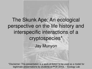 The Skunk Ape: An ecological perspective on the life history and interspecific interactions of a cryptospecies*