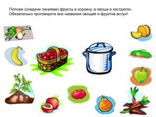 Положи (соедини линиями) фрукты в корзину, а овощи в кастрюлю. Обязательно проговорите все названия овощей и фруктов вс