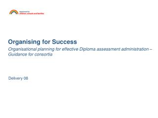 Organising for Success Organisational planning for effective Diploma assessment administration – Guidance for consortia