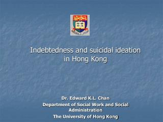 Indebtedness and suicidal ideation in Hong Kong  Dr. Edward K.L. Chan Department of Social Work and Social Administrati
