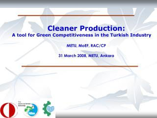 Cleaner Production: A tool for Green Competitiveness in the Turkish Industry M ETU, MoEF,  R AC/CP 31 March 2008, METU,