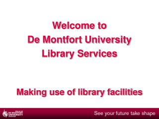 Welcome to  De Montfort University  Library Services Making use of library facilities