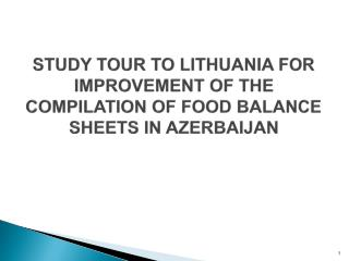 STUDY TOUR TO LITHUANIA FOR IMPROVEMENT OF THE COMPILATION OF FOOD BALANCE SHEETS IN AZERBAIJAN