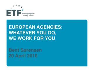 EUROPEAN AGENCIES: WHATEVER YOU DO,  WE WORK FOR YOU Bent Sørensen 20 April 2010