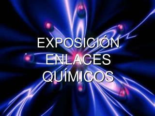 EXPOSICIÓN ENLACES QUÍMICOS