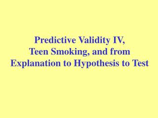 Predictive Validity IV,  Teen Smoking, and from Explanation to Hypothesis to Test